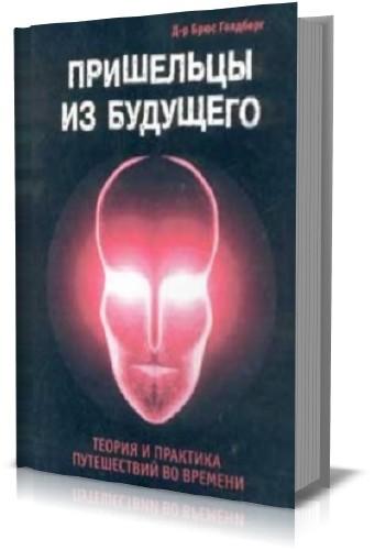 Брюс Голдберг - Пришельцы из будущего. Теория и практика путешествий во времени